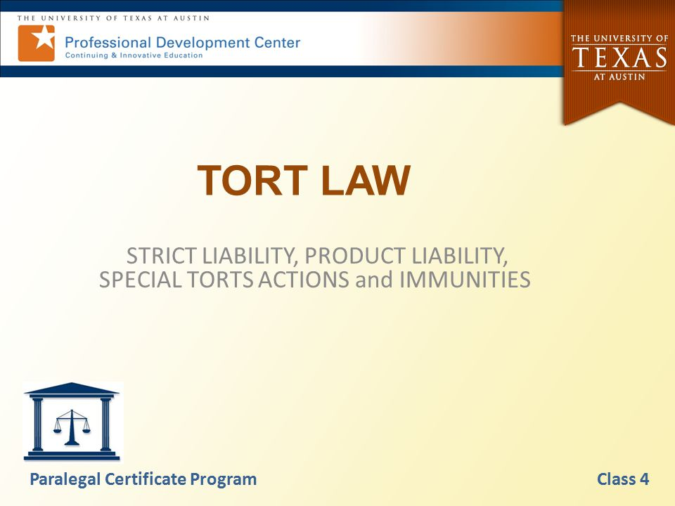 TORT LAW STRICT LIABILITY, PRODUCT LIABILITY, SPECIAL TORTS ACTIONS and IMMUNITIES Paralegal Certificate Program Class 4