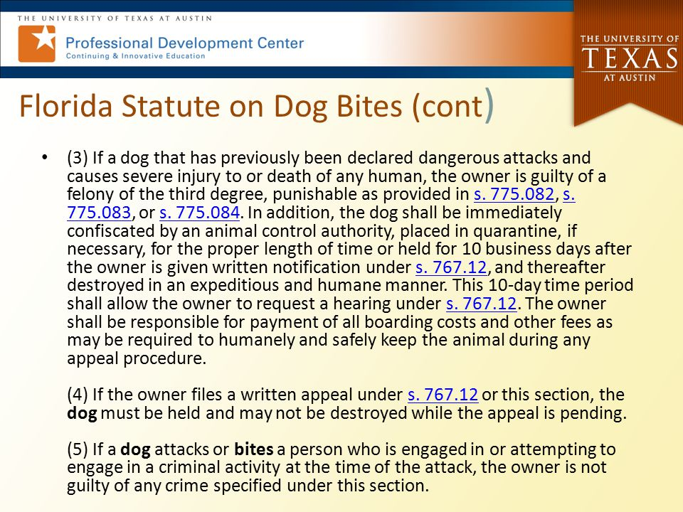 Florida Statute on Dog Bites (cont ) (3) If a dog that has previously been declared dangerous attacks and causes severe injury to or death of any huma