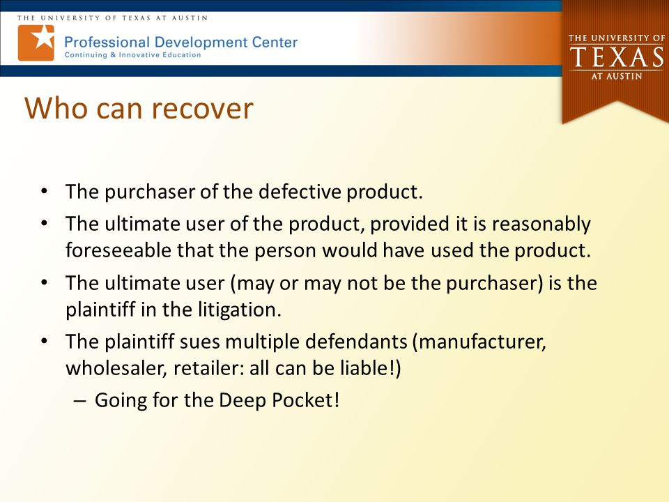 Who can recover The purchaser of the defective product. The ultimate user of the product, provided it is reasonably foreseeable that the person would