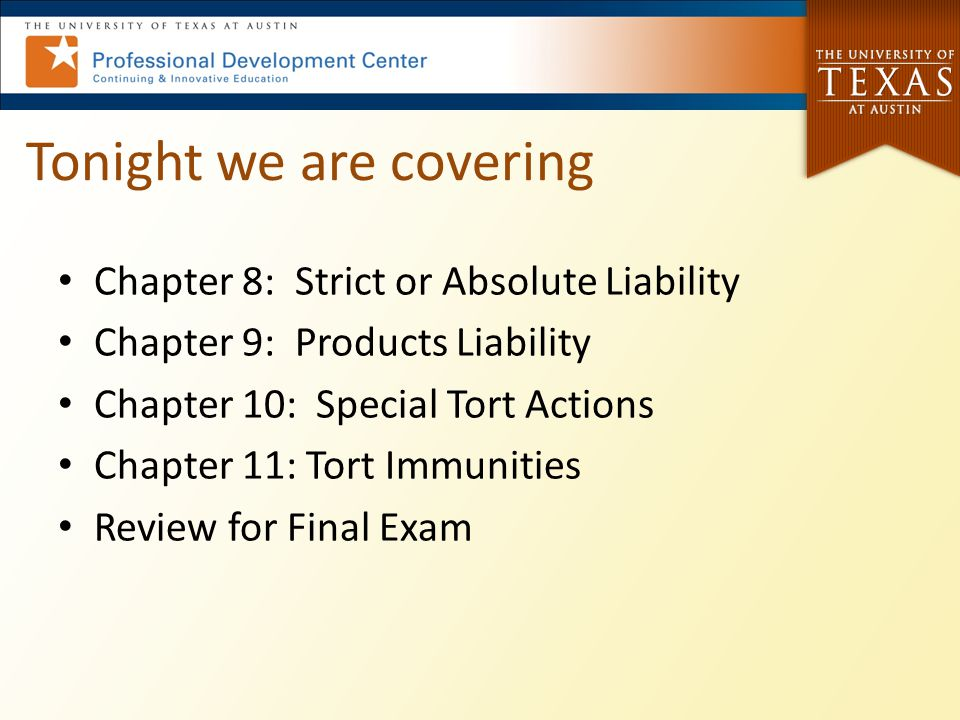 Tonight we are covering Chapter 8: Strict or Absolute Liability Chapter 9: Products Liability Chapter 10: Special Tort Actions Chapter 11: Tort Immuni