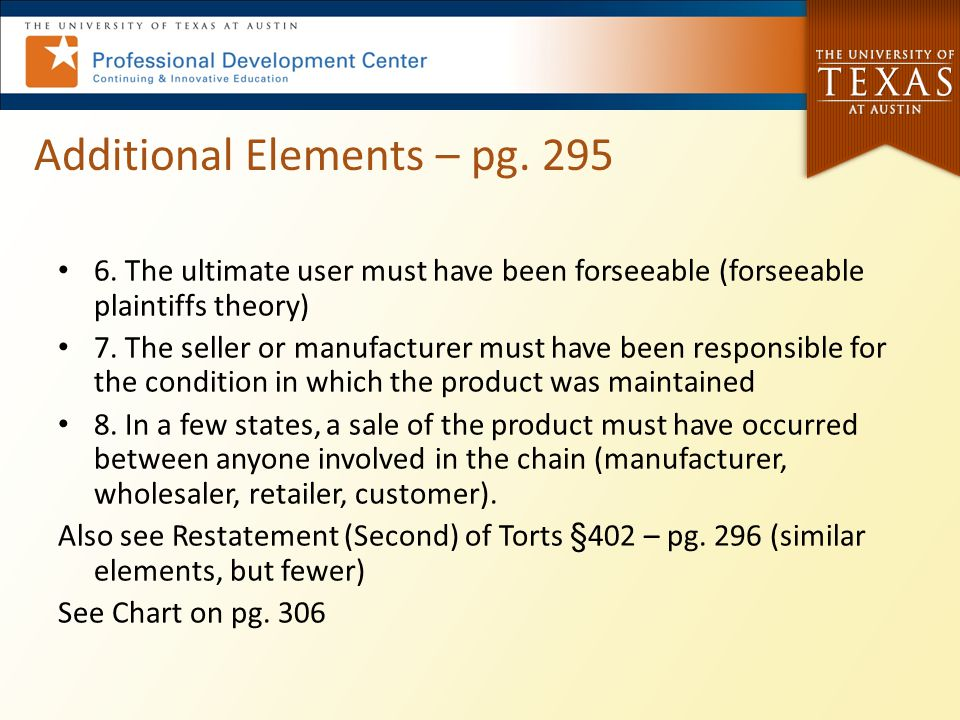 Additional Elements – pg. 295 6. The ultimate user must have been forseeable (forseeable plaintiffs theory) 7. The seller or manufacturer must have be