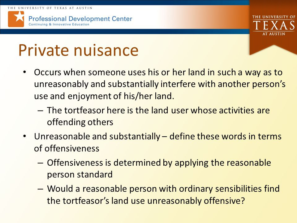 Private nuisance Occurs when someone uses his or her land in such a way as to unreasonably and substantially interfere with another person's use and e