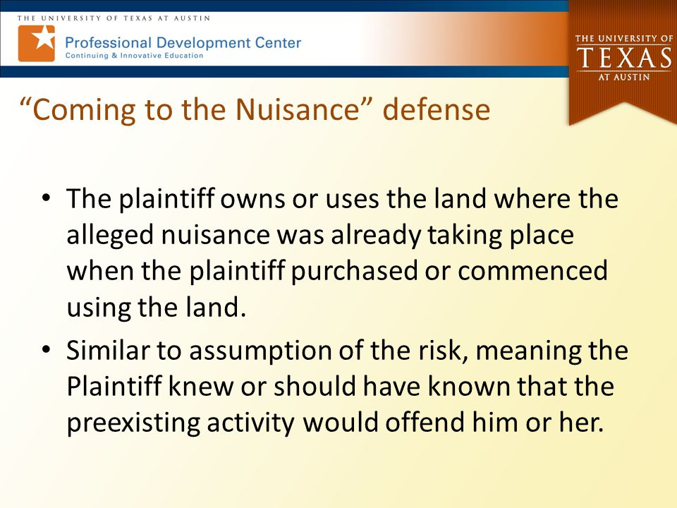"""Coming to the Nuisance"" defense The plaintiff owns or uses the land where the alleged nuisance was already taking place when the plaintiff purchased"