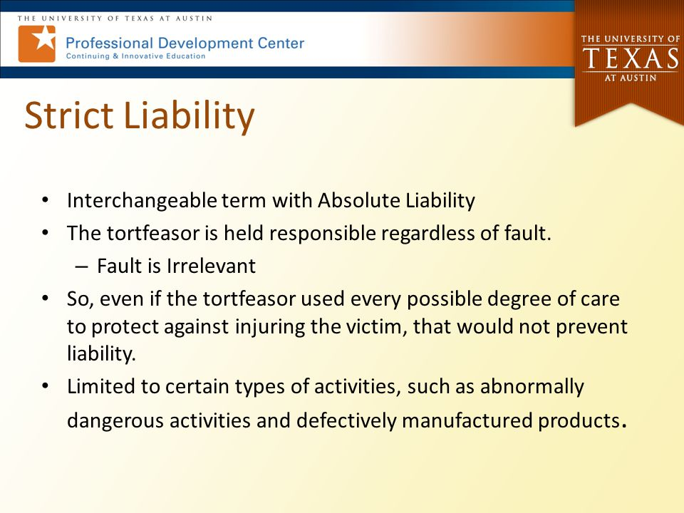 Strict Liability Interchangeable term with Absolute Liability The tortfeasor is held responsible regardless of fault. – Fault is Irrelevant So, even i