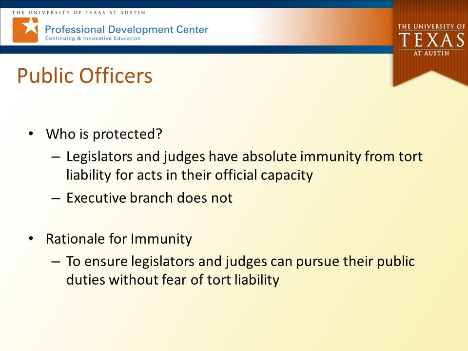 Public Officers Who is protected? – Legislators and judges have absolute immunity from tort liability for acts in their official capacity – Executive
