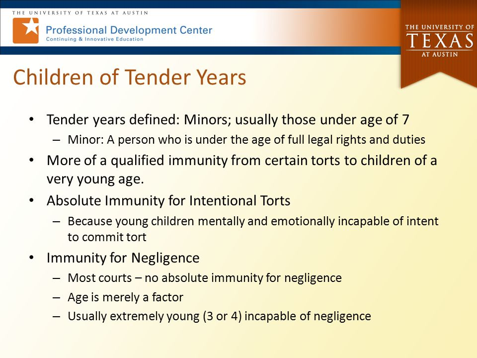 Children of Tender Years Tender years defined: Minors; usually those under age of 7 – Minor: A person who is under the age of full legal rights and du