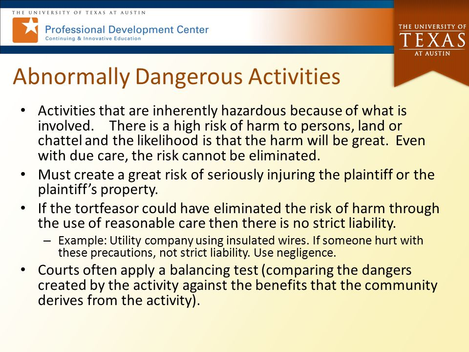 Abnormally Dangerous Activities Activities that are inherently hazardous because of what is involved. There is a high risk of harm to persons, land or