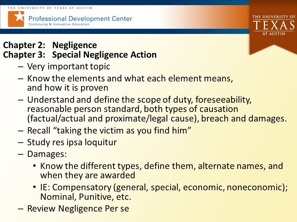 Chapter 2: Negligence Chapter 3: Special Negligence Action – Very important topic – Know the elements and what each element means, and how it is prove