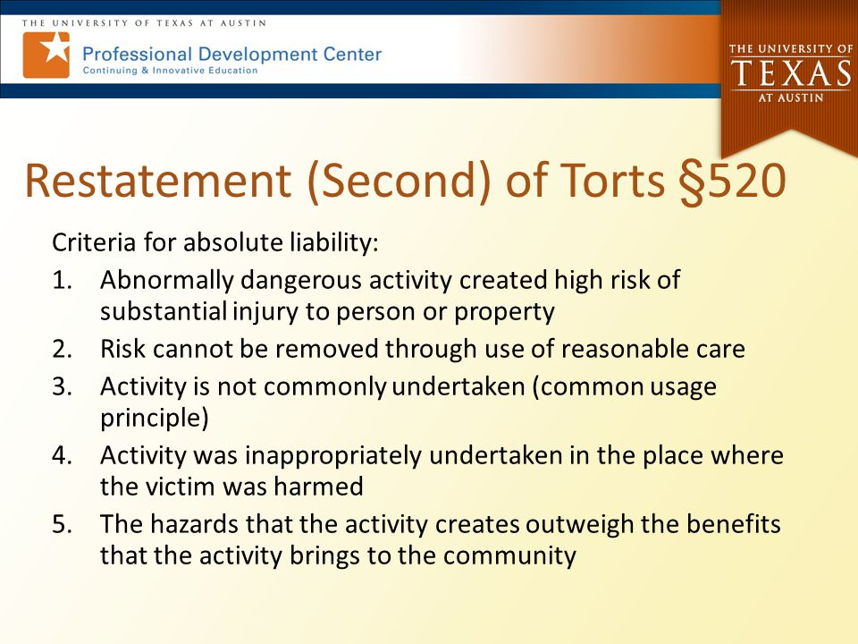 Restatement (Second) of Torts §520 Criteria for absolute liability: 1.Abnormally dangerous activity created high risk of substantial injury to person