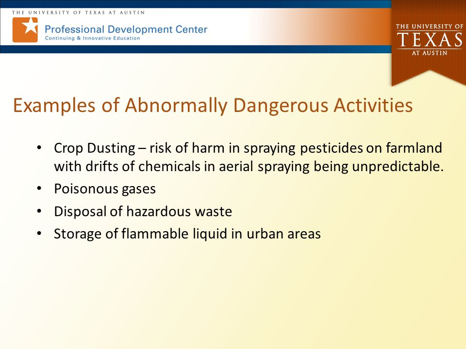 Examples of Abnormally Dangerous Activities Crop Dusting – risk of harm in spraying pesticides on farmland with drifts of chemicals in aerial spraying