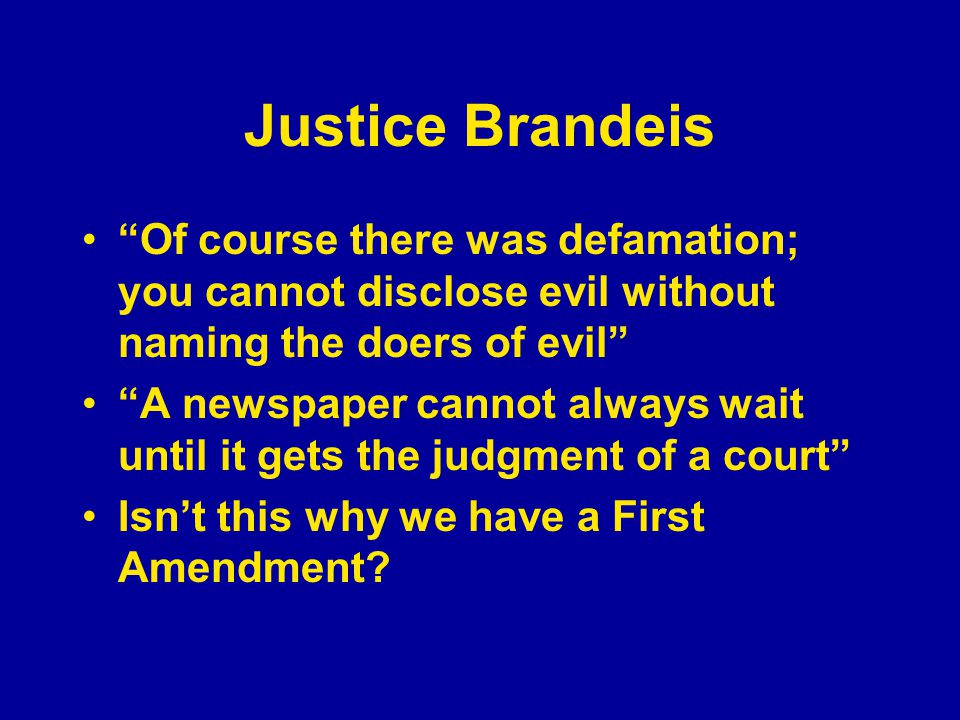 "Justice Brandeis ""Of course there was defamation; you cannot disclose evil without naming the doers of evil"" ""A newspaper cannot always wait until it"