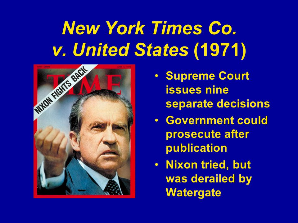 New York Times Co. v. United States (1971) Supreme Court issues nine separate decisions Government could prosecute after publication Nixon tried, but