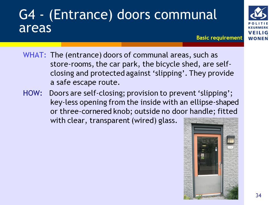 34 G4 - (Entrance) doors communal areas WHAT: The (entrance) doors of communal areas, such as store-rooms, the car park, the bicycle shed, are self- c