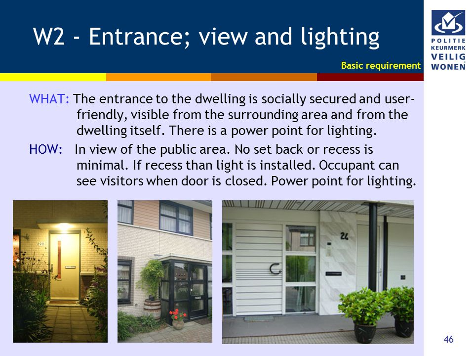 46 W2 - Entrance; view and lighting WHAT: The entrance to the dwelling is socially secured and user- friendly, visible from the surrounding area and f