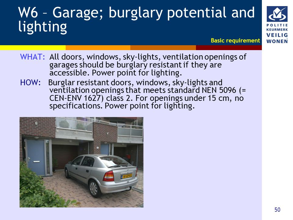 50 W6 – Garage; burglary potential and lighting WHAT: All doors, windows, sky-lights, ventilation openings of garages should be burglary resistant if