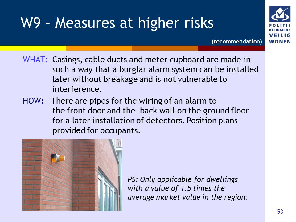 53 W9 – Measures at higher risks WHAT: Casings, cable ducts and meter cupboard are made in such a way that a burglar alarm system can be installed lat