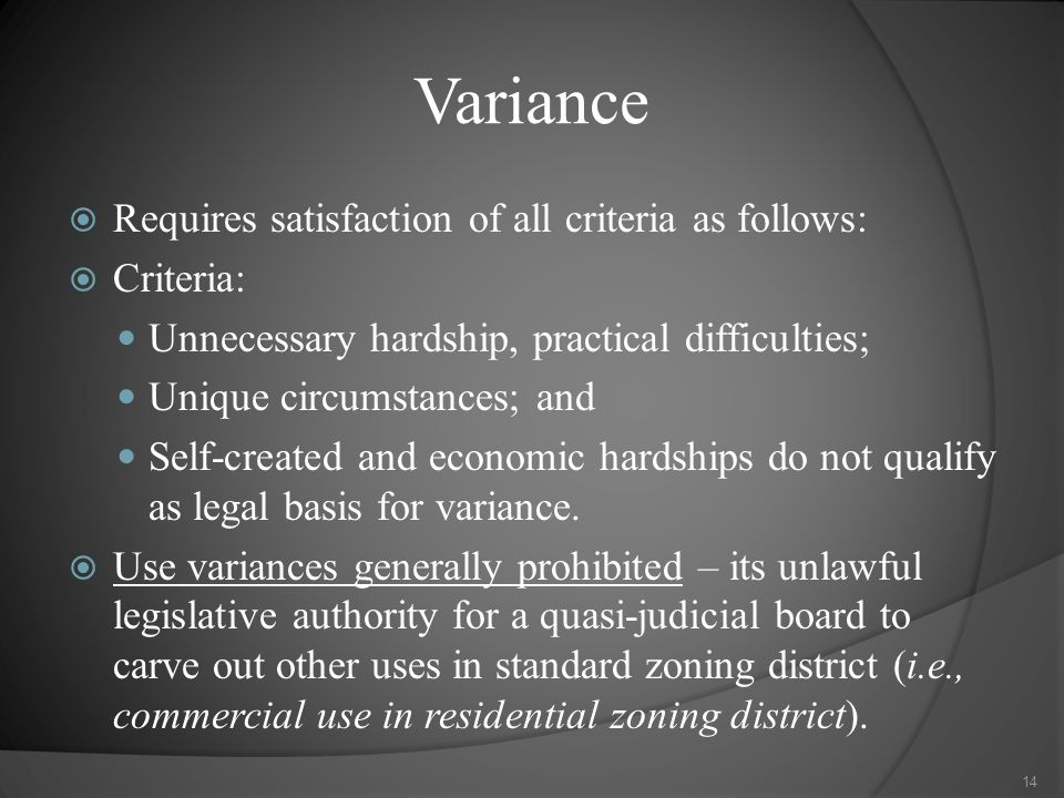 Variance  Requires satisfaction of all criteria as follows:  Criteria: Unnecessary hardship, practical difficulties; Unique circumstances; and Self-created and economic hardships do not qualify as legal basis for variance.