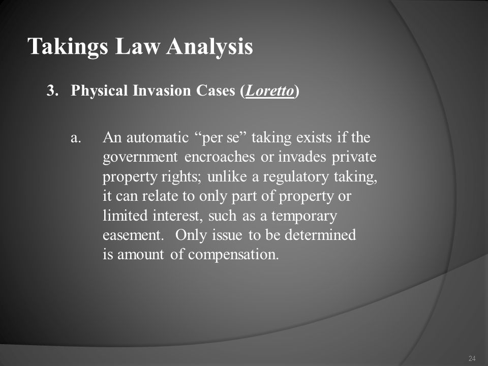 3.Physical Invasion Cases (Loretto) a.An automatic per se taking exists if the government encroaches or invades private property rights; unlike a regulatory taking, it can relate to only part of property or limited interest, such as a temporary easement.