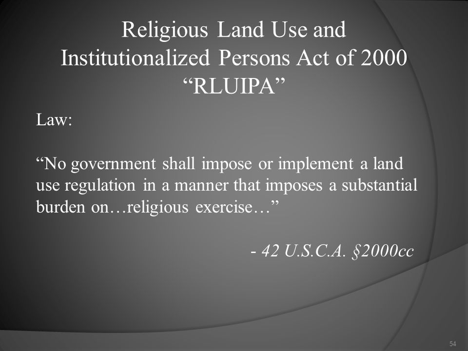 Religious Land Use and Institutionalized Persons Act of 2000 RLUIPA Law: No government shall impose or implement a land use regulation in a manner that imposes a substantial burden on…religious exercise… - 42 U.S.C.A.