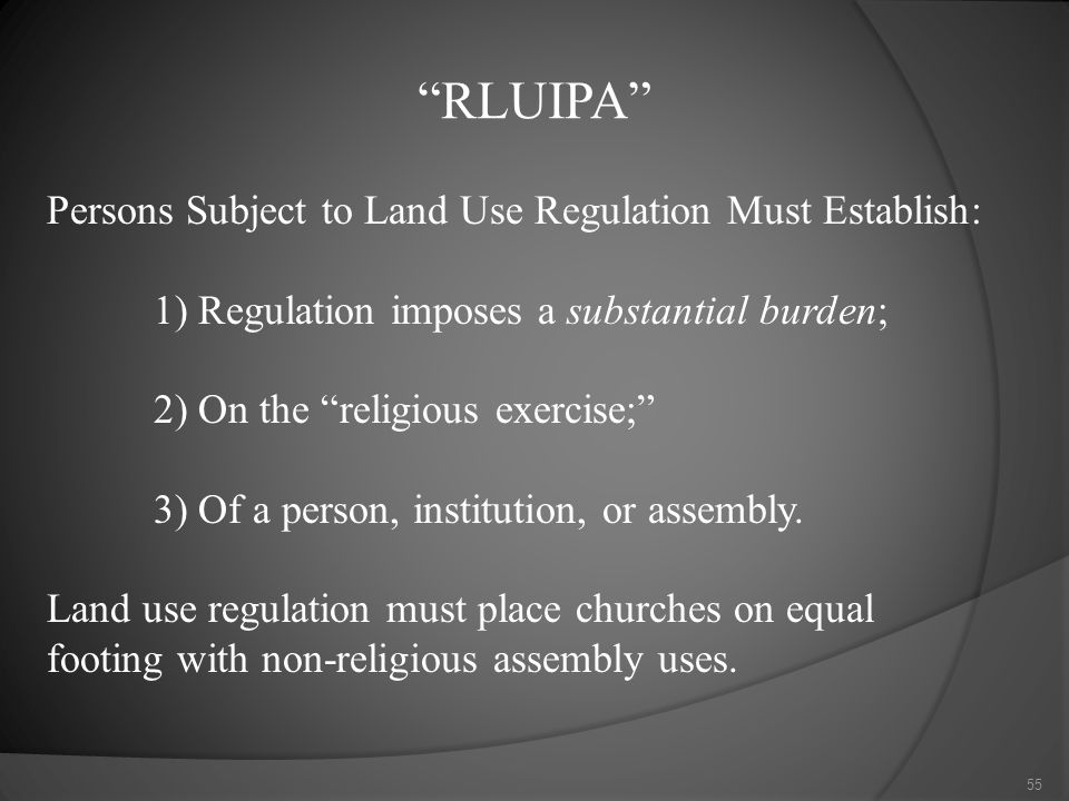 RLUIPA Persons Subject to Land Use Regulation Must Establish: 1) Regulation imposes a substantial burden; 2) On the religious exercise; 3) Of a person, institution, or assembly.