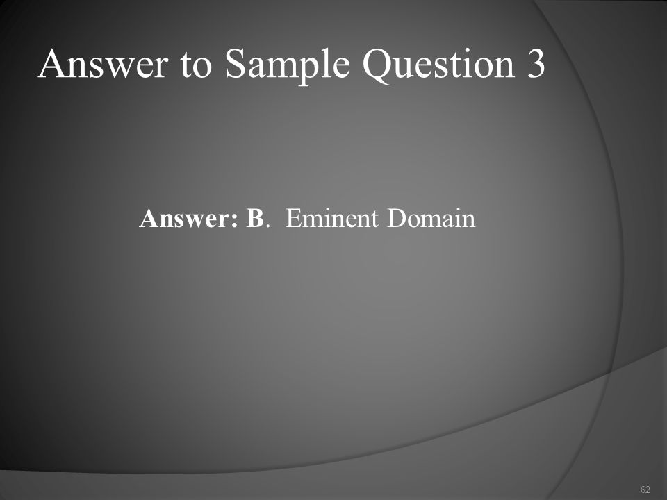 Answer to Sample Question 3 Answer: B. Eminent Domain 62
