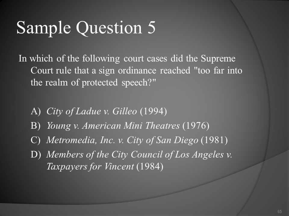 Sample Question 5 In which of the following court cases did the Supreme Court rule that a sign ordinance reached too far into the realm of protected speech? A)City of Ladue v.