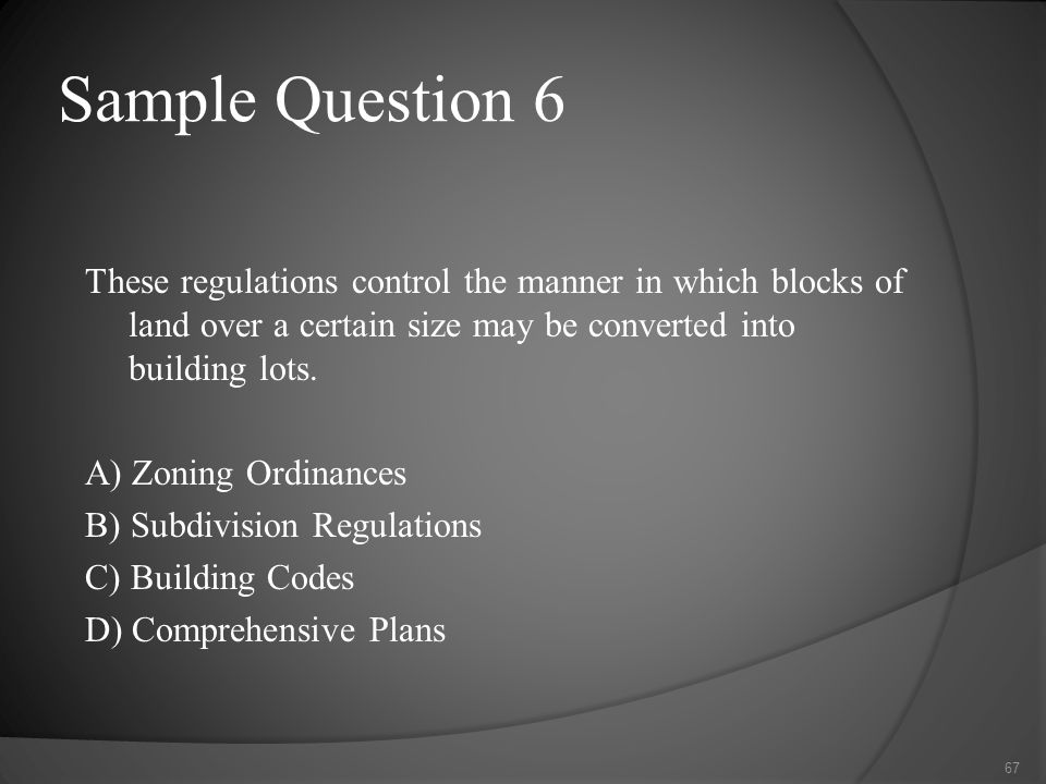Sample Question 6 These regulations control the manner in which blocks of land over a certain size may be converted into building lots.