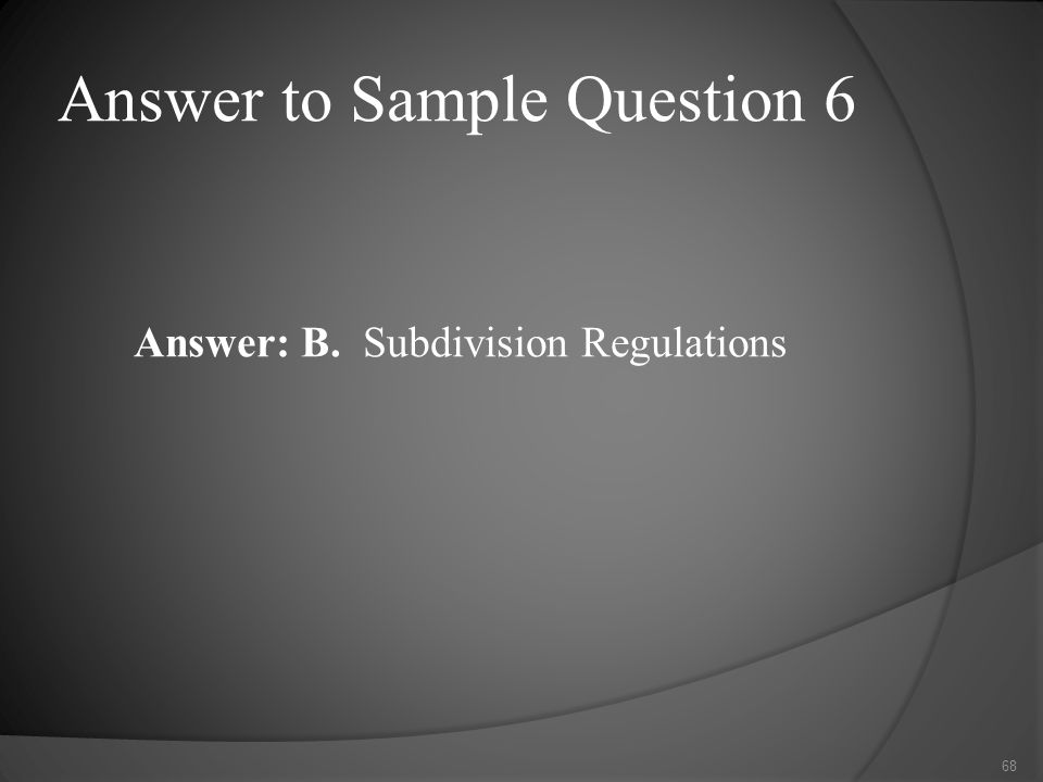 Answer to Sample Question 6 Answer: B. Subdivision Regulations 68