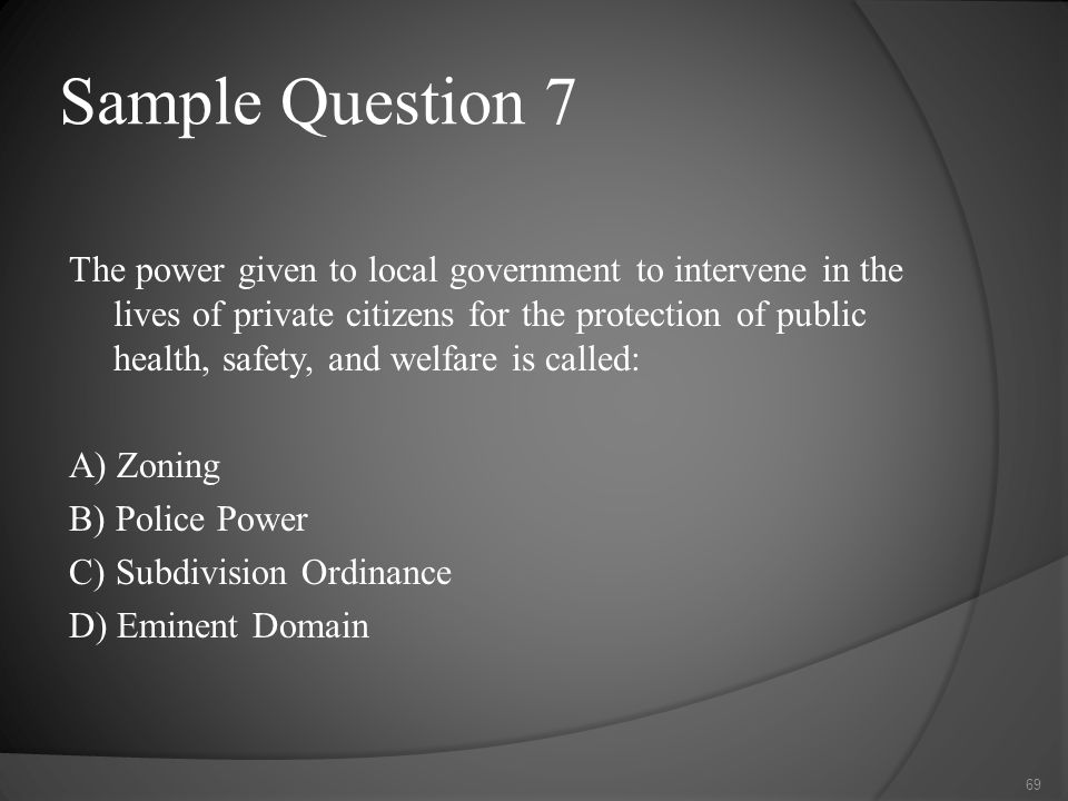 Sample Question 7 The power given to local government to intervene in the lives of private citizens for the protection of public health, safety, and welfare is called: A) Zoning B) Police Power C) Subdivision Ordinance D) Eminent Domain 69
