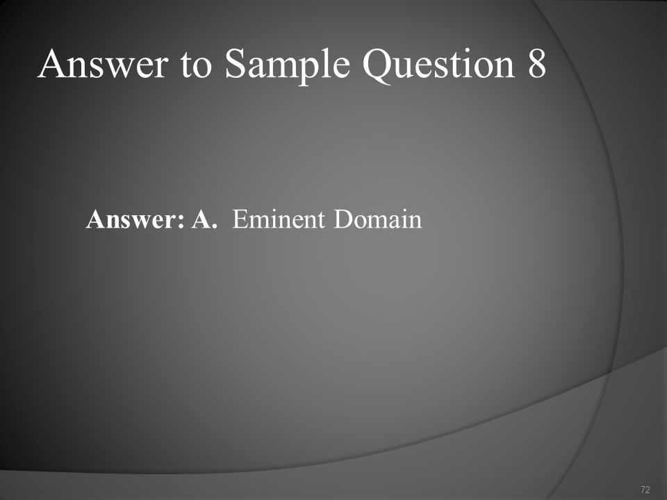 Answer to Sample Question 8 Answer: A. Eminent Domain 72