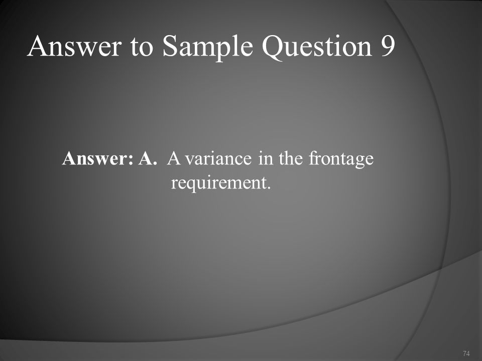 Answer to Sample Question 9 Answer: A. A variance in the frontage requirement. 74