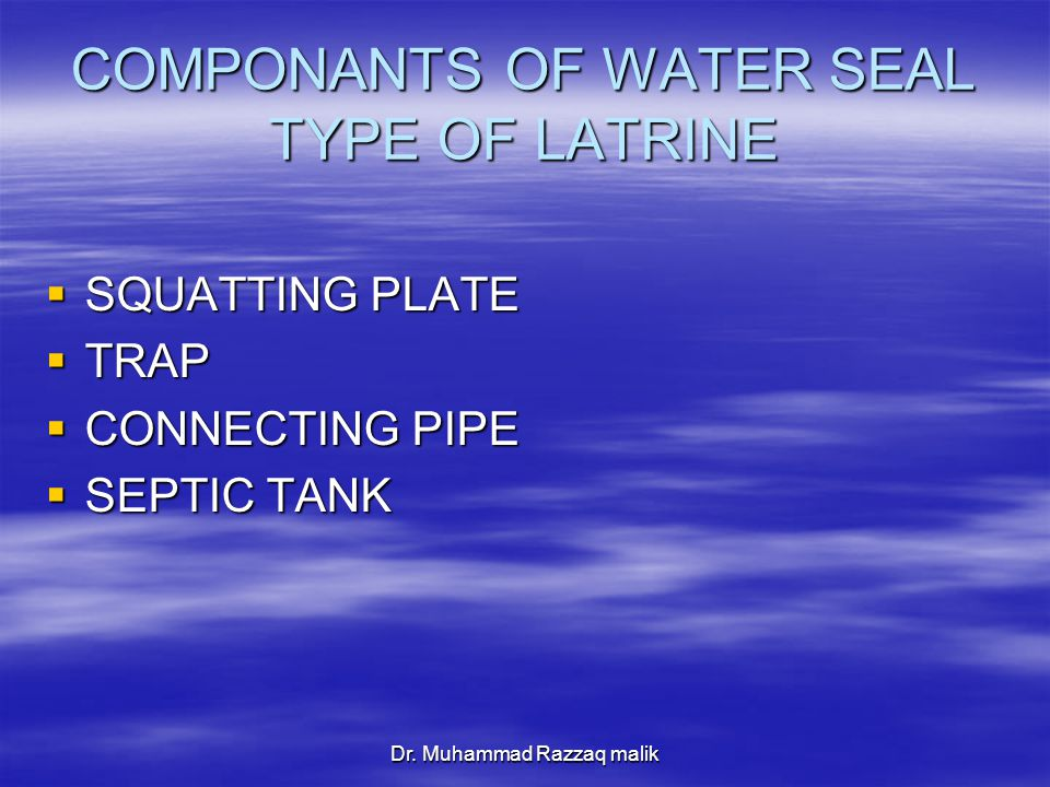 Dr. Muhammad Razzaq malik COMPONANTS OF WATER SEAL TYPE OF LATRINE  SQUATTING PLATE  TRAP  CONNECTING PIPE  SEPTIC TANK