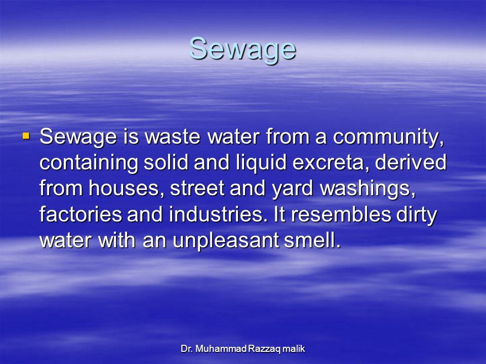 Dr. Muhammad Razzaq malik Sewage  Sewage is waste water from a community, containing solid and liquid excreta, derived from houses, street and yard w