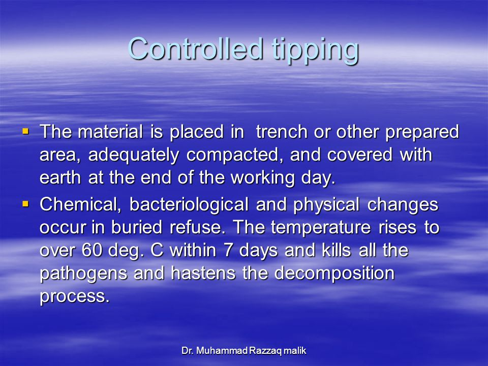 Dr. Muhammad Razzaq malik Controlled tipping  The material is placed in trench or other prepared area, adequately compacted, and covered with earth a