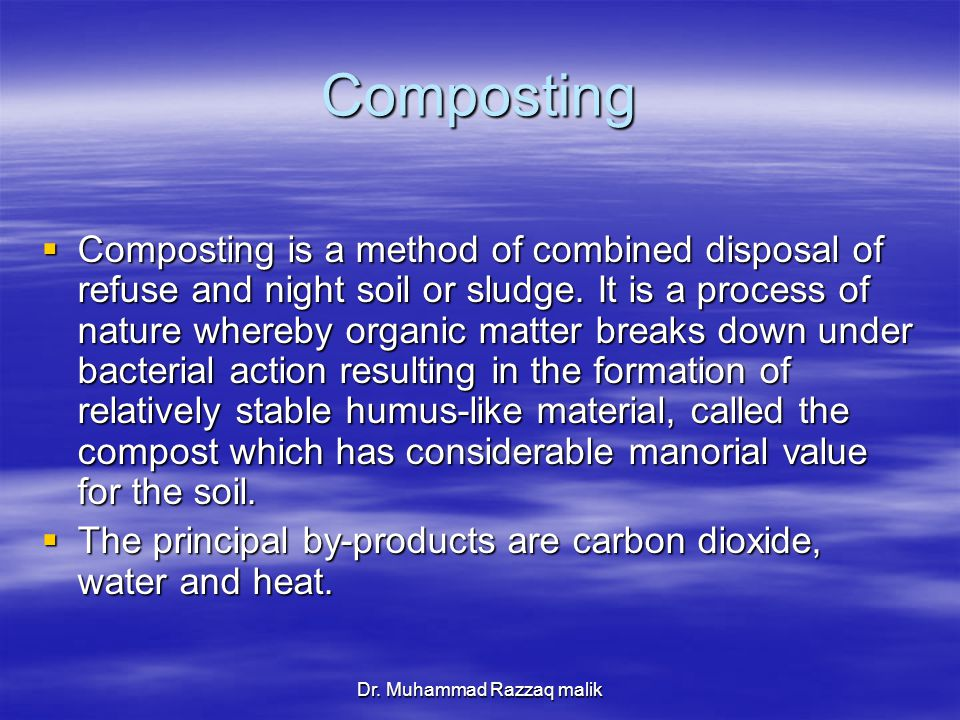 Dr. Muhammad Razzaq malik Composting  Composting is a method of combined disposal of refuse and night soil or sludge. It is a process of nature where