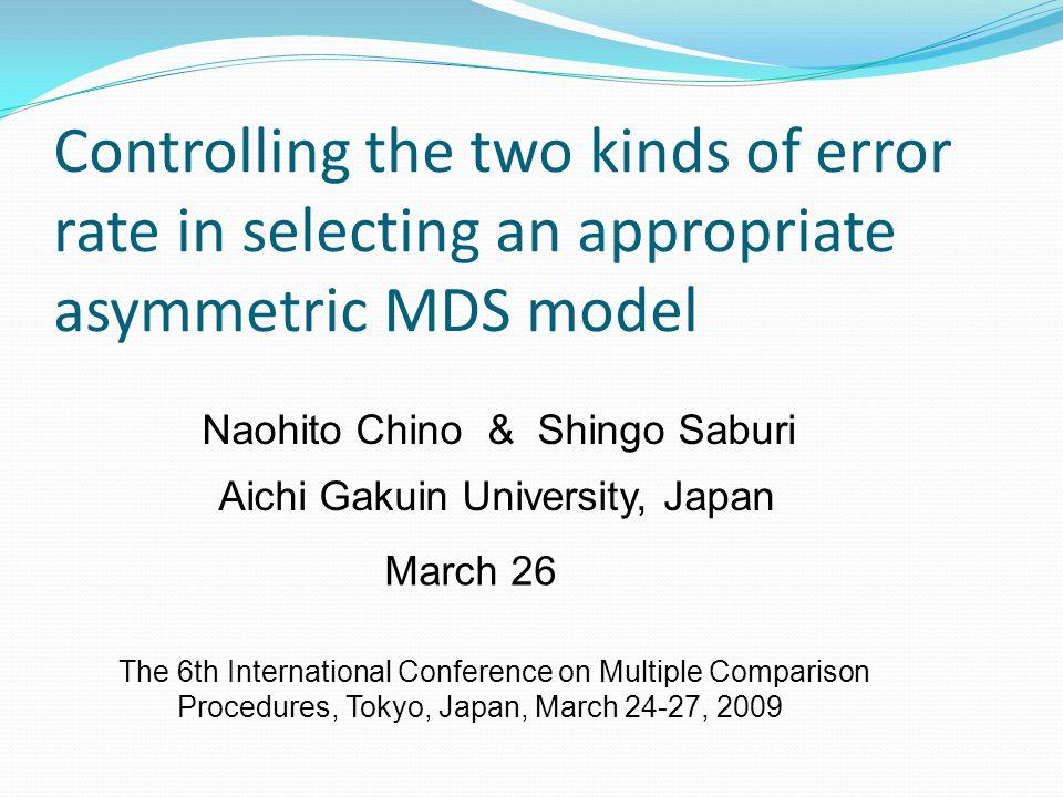 Controlling the two kinds of error rate in selecting an appropriate asymmetric MDS model Naohito Chino & Shingo Saburi Aichi Gakuin University, Japan