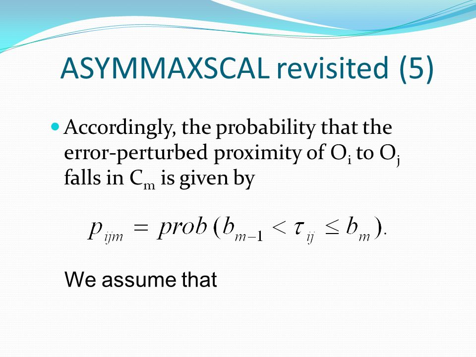 ASYMMAXSCAL revisited (5) Accordingly, the probability that the error-perturbed proximity of O i to O j falls in C m is given by We assume that