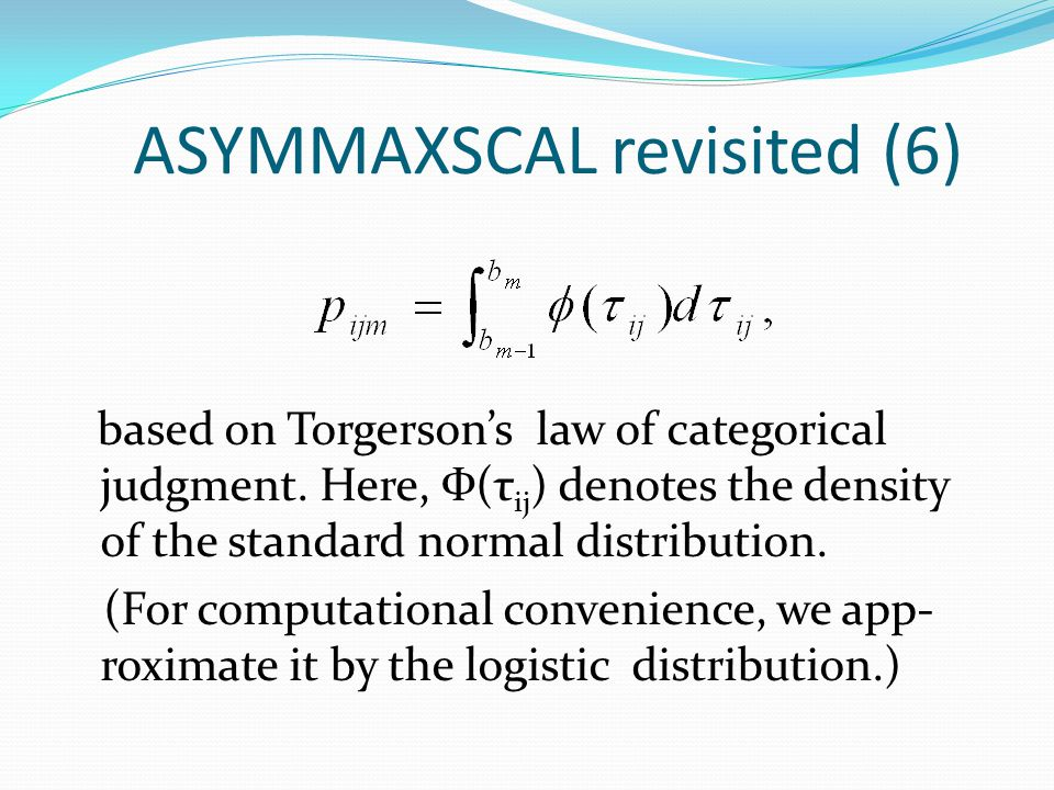 ASYMMAXSCAL revisited (6) based on Torgerson's law of categorical judgment. Here, Ф(τ ij ) denotes the density of the standard normal distribution. (F