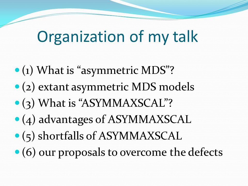 "Organization of my talk (1) What is ""asymmetric MDS""? (2) extant asymmetric MDS models (3) What is ""ASYMMAXSCAL""? (4) advantages of ASYMMAXSCAL (5) sh"