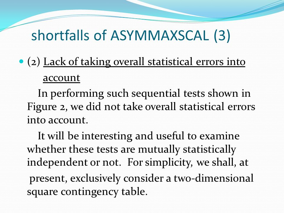 shortfalls of ASYMMAXSCAL (3) (2) Lack of taking overall statistical errors into account In performing such sequential tests shown in Figure 2, we did