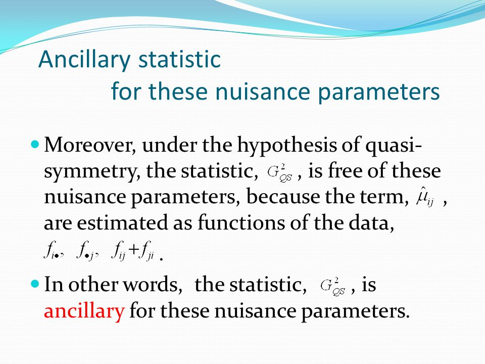 Ancillary statistic for these nuisance parameters Moreover, under the hypothesis of quasi- symmetry, the statistic,, is free of these nuisance paramet