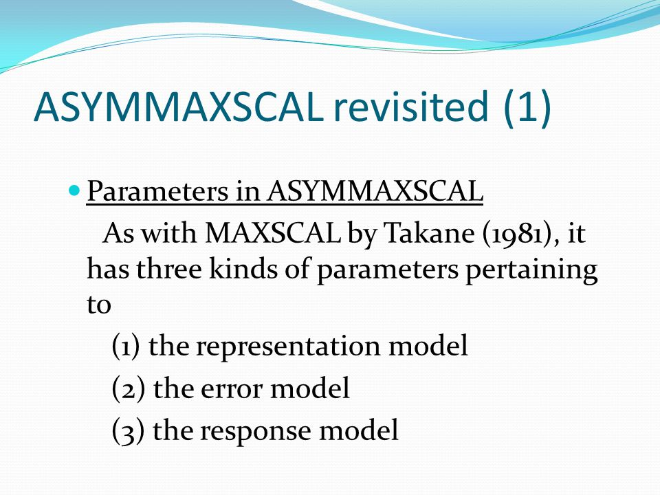 ASYMMAXSCAL revisited (2) As for the representation model, the proximity model of O i to O j, say, g ij, can generally be written as where f() is any asymmetric MDS model, x i and x j, respectively, are coordinate vectors of O i and O j, and c is the remain- ing parameter vector.