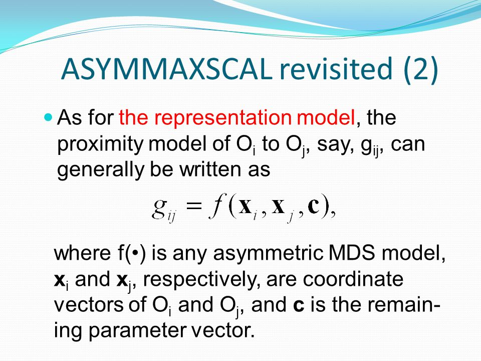 ASYMMAXSCAL revisited (2) As for the representation model, the proximity model of O i to O j, say, g ij, can generally be written as where f() is any