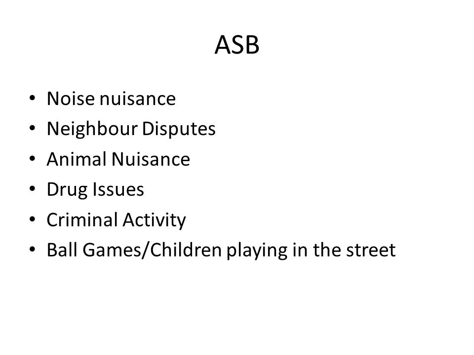 ASB Noise nuisance Neighbour Disputes Animal Nuisance Drug Issues Criminal Activity Ball Games/Children playing in the street