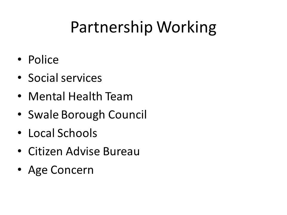 Partnership Working Police Social services Mental Health Team Swale Borough Council Local Schools Citizen Advise Bureau Age Concern