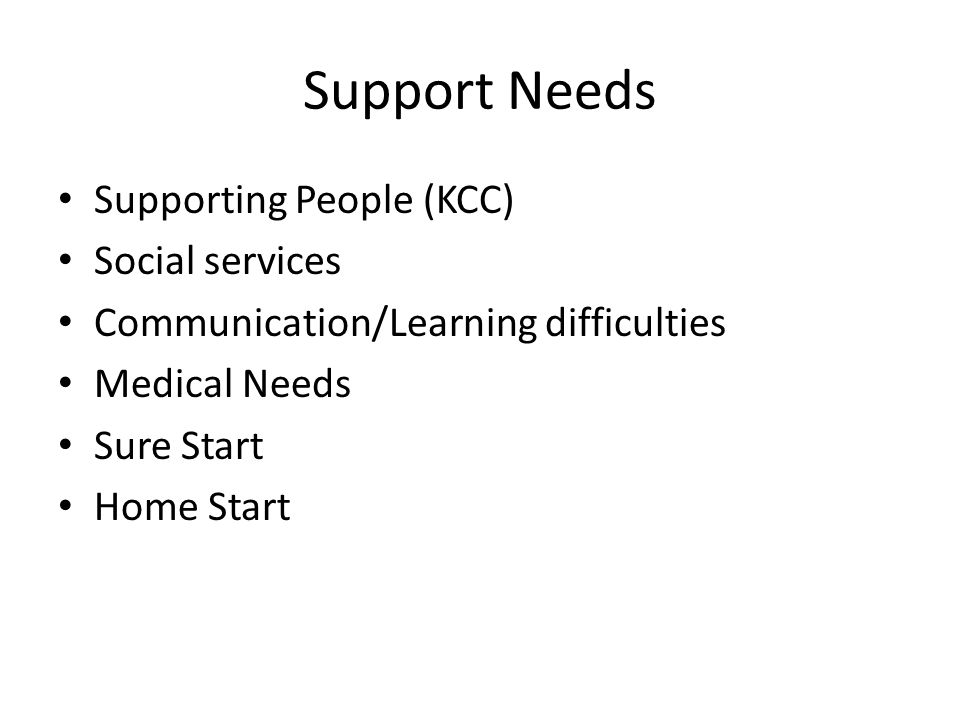 Support Needs Supporting People (KCC) Social services Communication/Learning difficulties Medical Needs Sure Start Home Start
