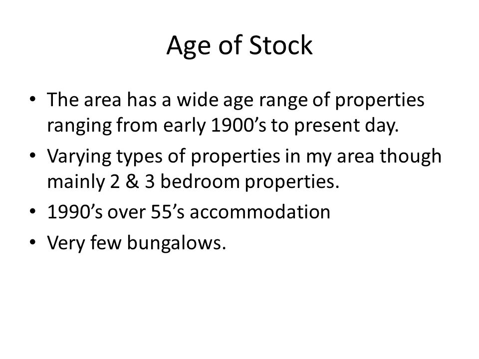 Age of Stock The area has a wide age range of properties ranging from early 1900's to present day.