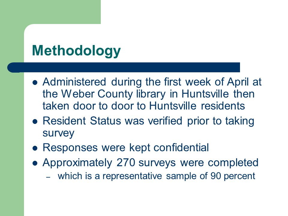 Methodology Administered during the first week of April at the Weber County library in Huntsville then taken door to door to Huntsville residents Resident Status was verified prior to taking survey Responses were kept confidential Approximately 270 surveys were completed – which is a representative sample of 90 percent