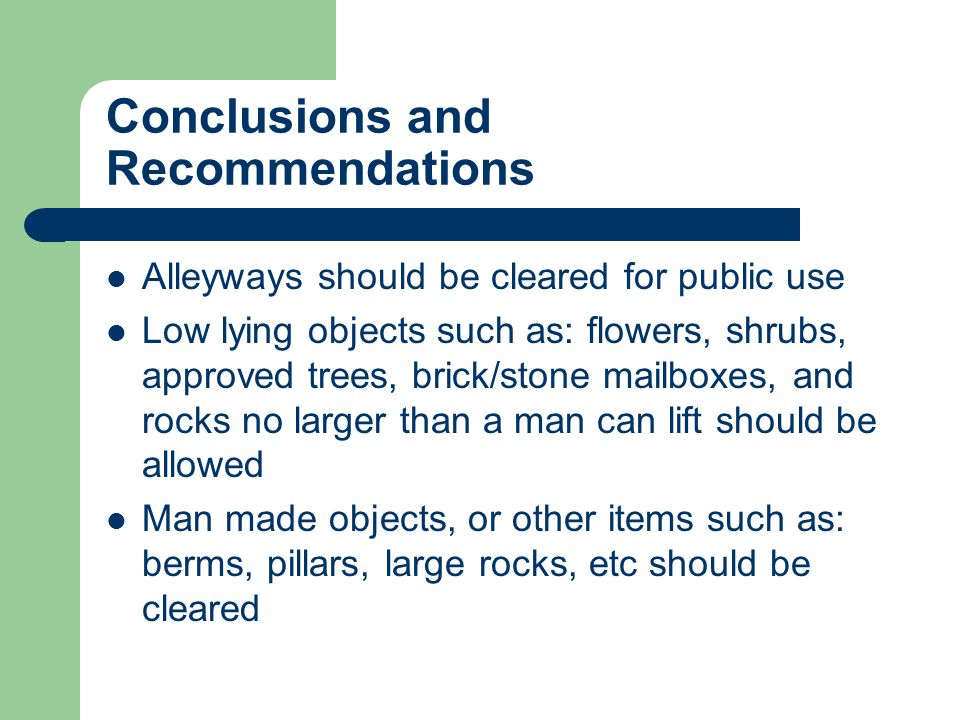Conclusions and Recommendations Alleyways should be cleared for public use Low lying objects such as: flowers, shrubs, approved trees, brick/stone mailboxes, and rocks no larger than a man can lift should be allowed Man made objects, or other items such as: berms, pillars, large rocks, etc should be cleared