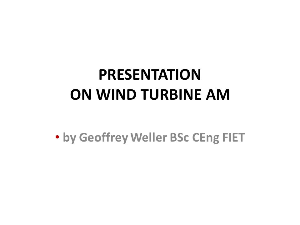PRESENTATION ON WIND TURBINE AM by Geoffrey Weller BSc CEng FIET